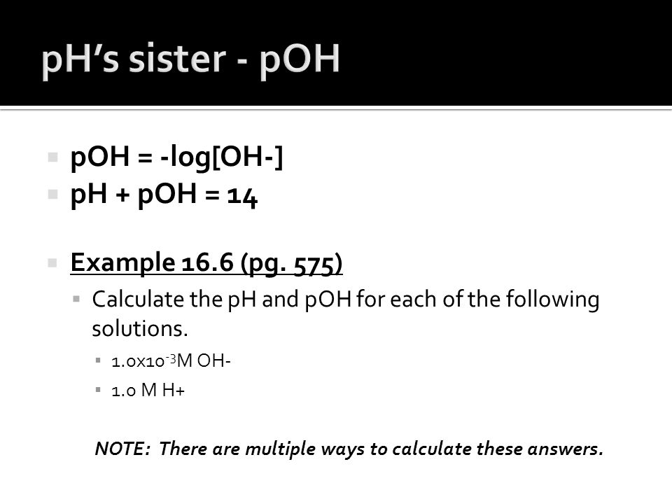 pH's sister - pOH pOH = -log[OH-] pH + pOH = 14 Example 16.6 (pg. 575)